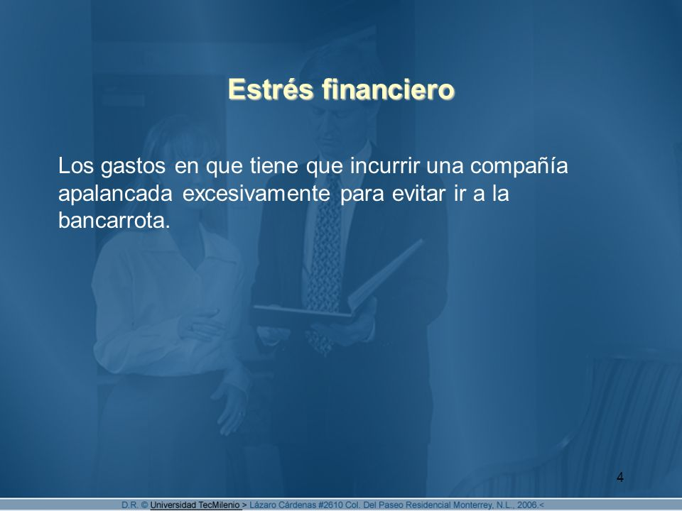 Estrés financiero Los gastos en que tiene que incurrir una compañía apalancada excesivamente para evitar ir a la bancarrota.