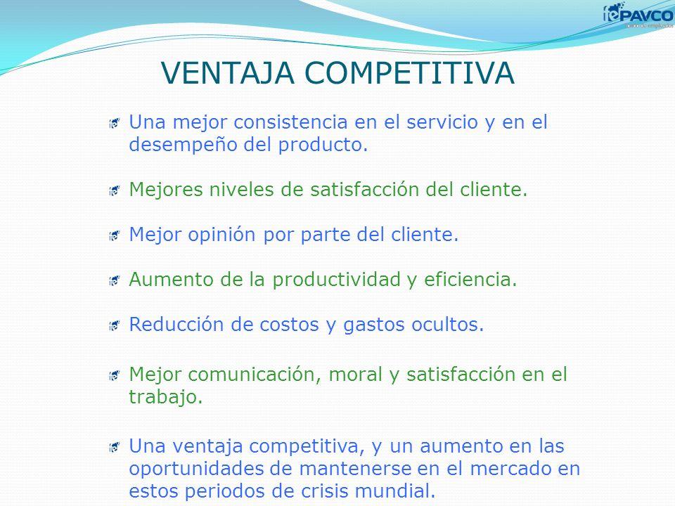 VENTAJA COMPETITIVA Una mejor consistencia en el servicio y en el desempeño del producto. Mejores niveles de satisfacción del cliente.