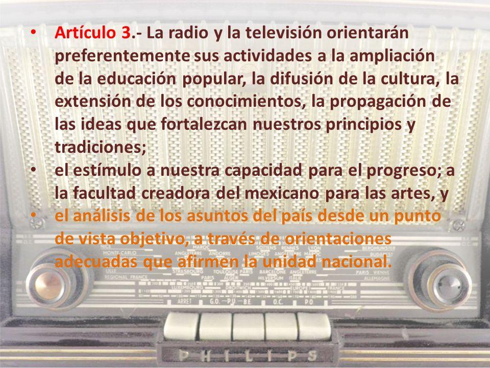 Artículo 3.- La radio y la televisión orientarán preferentemente sus actividades a la ampliación de la educación popular, la difusión de la cultura, la extensión de los conocimientos, la propagación de las ideas que fortalezcan nuestros principios y tradiciones;