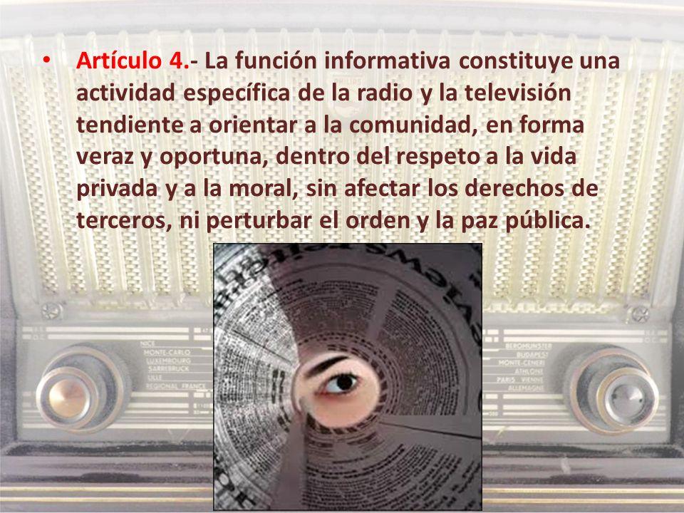 Artículo 4.- La función informativa constituye una actividad específica de la radio y la televisión tendiente a orientar a la comunidad, en forma veraz y oportuna, dentro del respeto a la vida privada y a la moral, sin afectar los derechos de terceros, ni perturbar el orden y la paz pública.