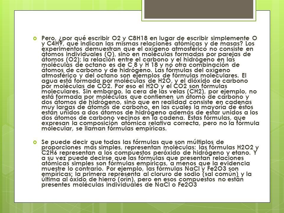 Pero, ¿por qué escribir O2 y C8H18 en lugar de escribir simplemente O y C4H9, que indican las mismas relaciones atómicas y de masas Los experimentos demuestran que el oxígeno atmosférico no consiste en átomos individuales (O), sino en moléculas formadas por parejas de átomos (O2); la relación entre el carbono y el hidrógeno en las moléculas de octano es de C 8 y H 18 y no otra combinación de átomos de carbono y de hidrógeno. Las fórmulas del oxígeno atmosférico y del octano son ejemplos de fórmulas moleculares. El agua está formada por moléculas de H2O, y el dióxido de carbono por moléculas de CO2. Por eso el H2O y el CO2 son fórmulas moleculares. Sin embargo, la cera de las velas (CH2), por ejemplo, no está formada por moléculas que contienen un átomo de carbono y dos átomos de hidrógeno, sino que en realidad consiste en cadenas muy largas de átomos de carbono, en las cuales la mayoría de éstos están unidos a dos átomos de hidrógeno además de estar unidos a los dos átomos de carbono vecinos en la cadena. Estas fórmulas, que expresan la composición atómica relativa correcta, pero no la fórmula molecular, se llaman fórmulas empíricas.
