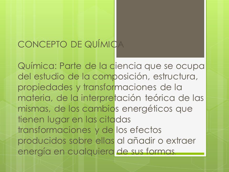 CONCEPTO DE QUÍMICA Química: Parte de la ciencia que se ocupa del estudio de la composición, estructura, propiedades y transformaciones de la materia, de la interpretación teórica de las mismas, de los cambios energéticos que tienen lugar en las citadas transformaciones y de los efectos producidos sobre ellas al añadir o extraer energía en cualquiera de sus formas.