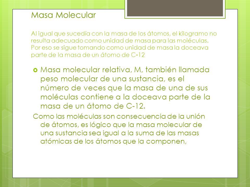 Masa Molecular Al igual que sucedía con la masa de los átomos, el kilogramo no resulta adecuado como unidad de masa para las moléculas. Por eso se sigue tomando como unidad de masa la doceava parte de la masa de un átomo de C-12
