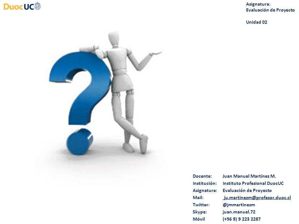Asignatura: Evaluación de Proyecto. Unidad 02. Docente: Juan Manuel Martínez M. Institución: Instituto Profesional DuocUC.