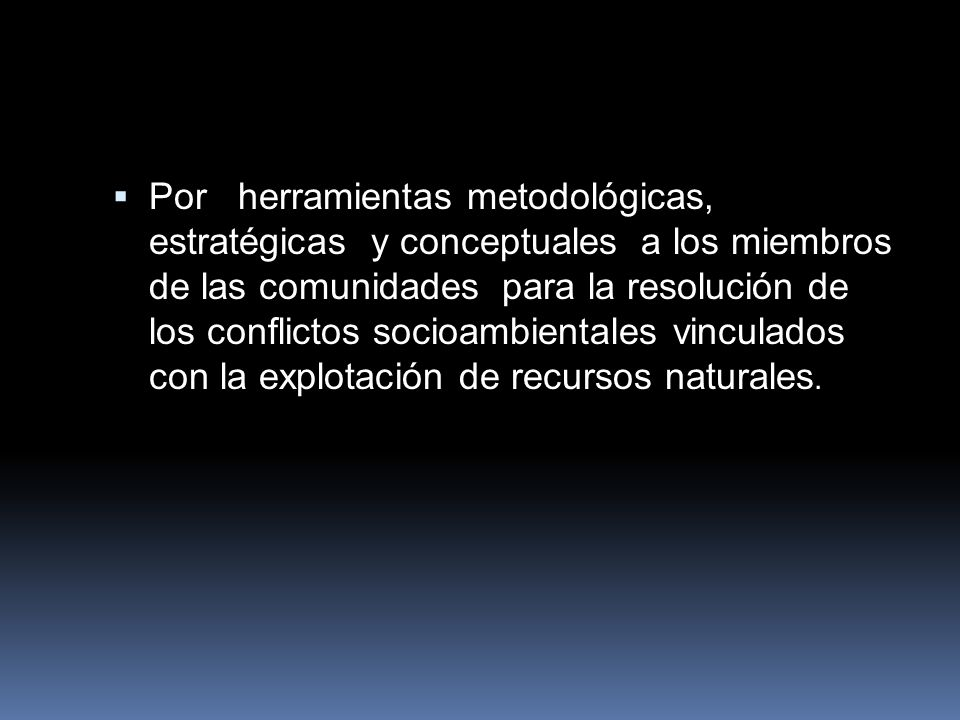Por herramientas metodológicas, estratégicas y conceptuales a los miembros de las comunidades para la resolución de los conflictos socioambientales vinculados con la explotación de recursos naturales.