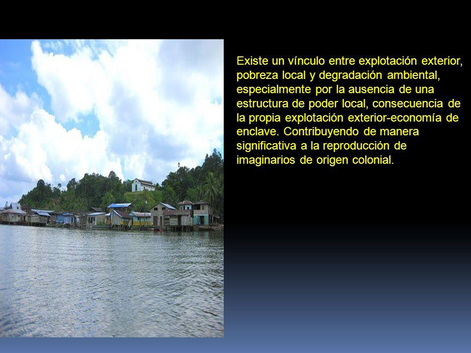 Existe un vínculo entre explotación exterior, pobreza local y degradación ambiental, especialmente por la ausencia de una estructura de poder local, consecuencia de la propia explotación exterior-economía de enclave.