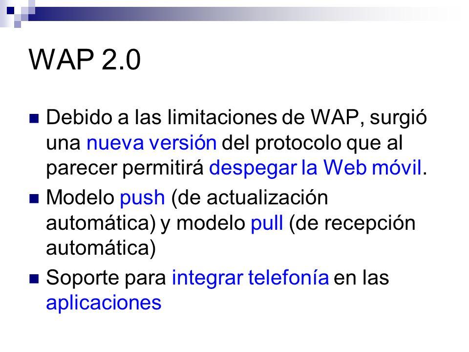 WAP 2.0 Debido a las limitaciones de WAP, surgió una nueva versión del protocolo que al parecer permitirá despegar la Web móvil.