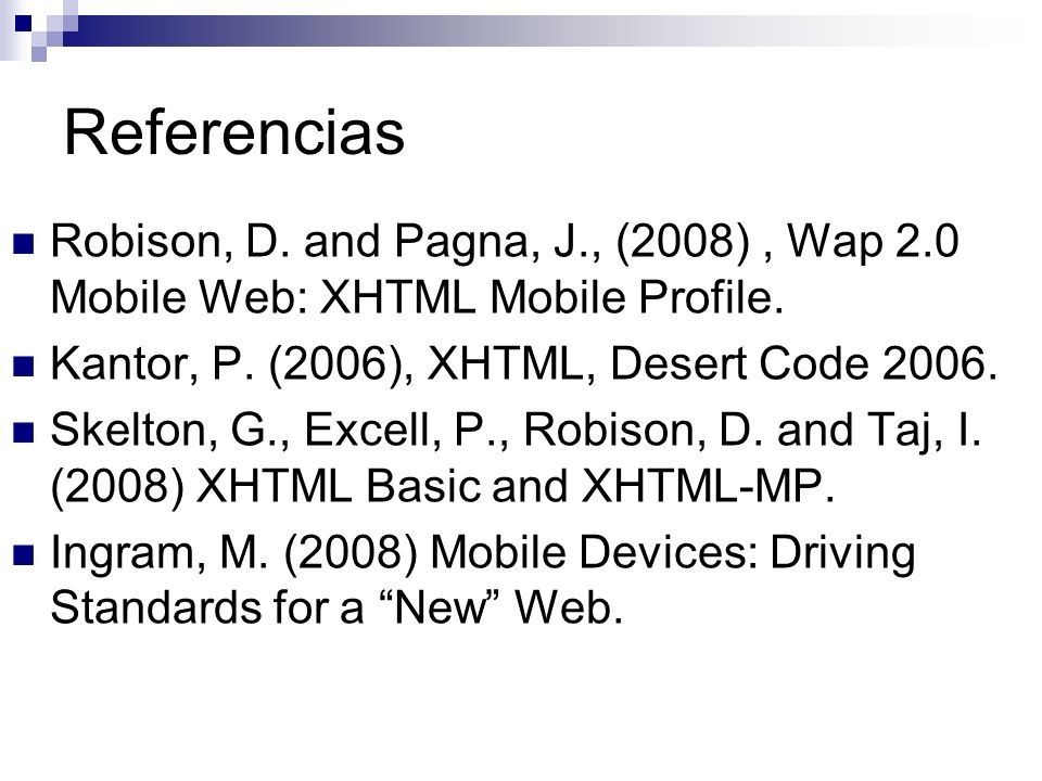 Referencias Robison, D. and Pagna, J., (2008) , Wap 2.0 Mobile Web: XHTML Mobile Profile. Kantor, P. (2006), XHTML, Desert Code 2006.