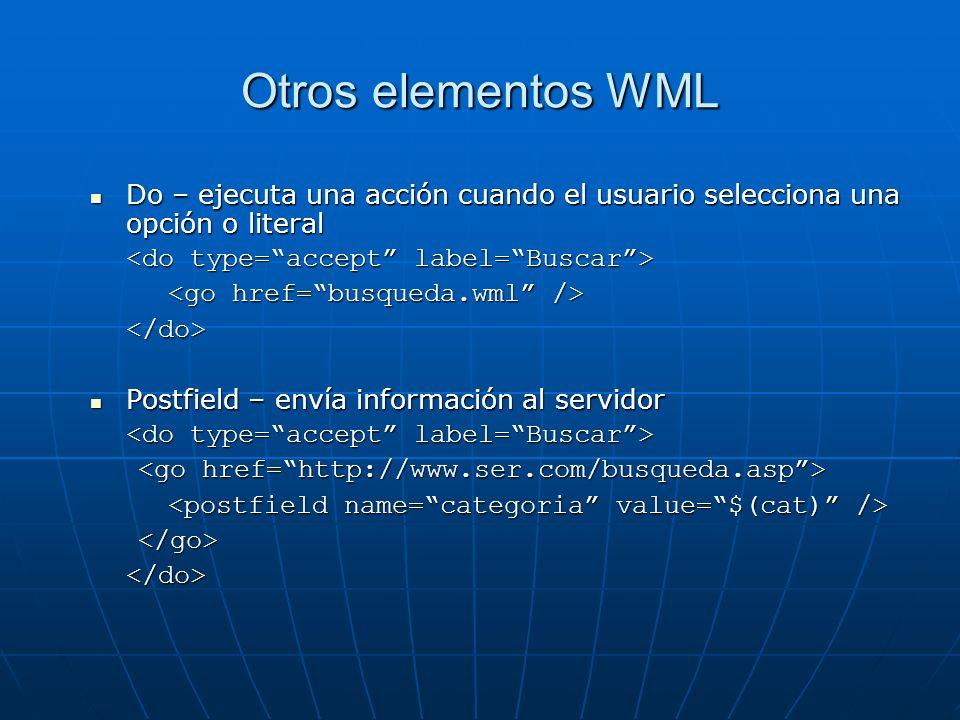 Otros elementos WML Do – ejecuta una acción cuando el usuario selecciona una opción o literal. <do type= accept label= Buscar >
