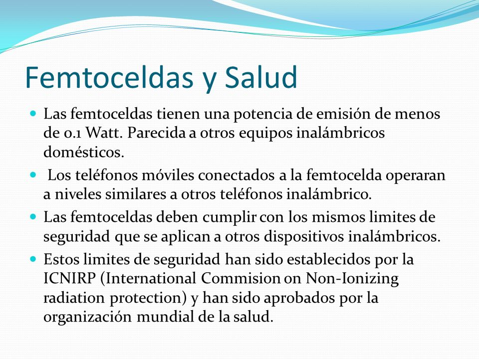 Femtoceldas y Salud Las femtoceldas tienen una potencia de emisión de menos de 0.1 Watt. Parecida a otros equipos inalámbricos domésticos.