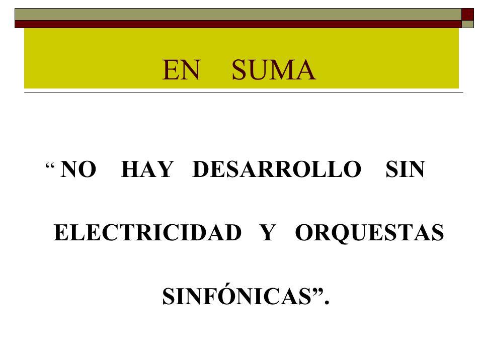 EN SUMA NO HAY DESARROLLO SIN ELECTRICIDAD Y ORQUESTAS SINFÓNICAS .