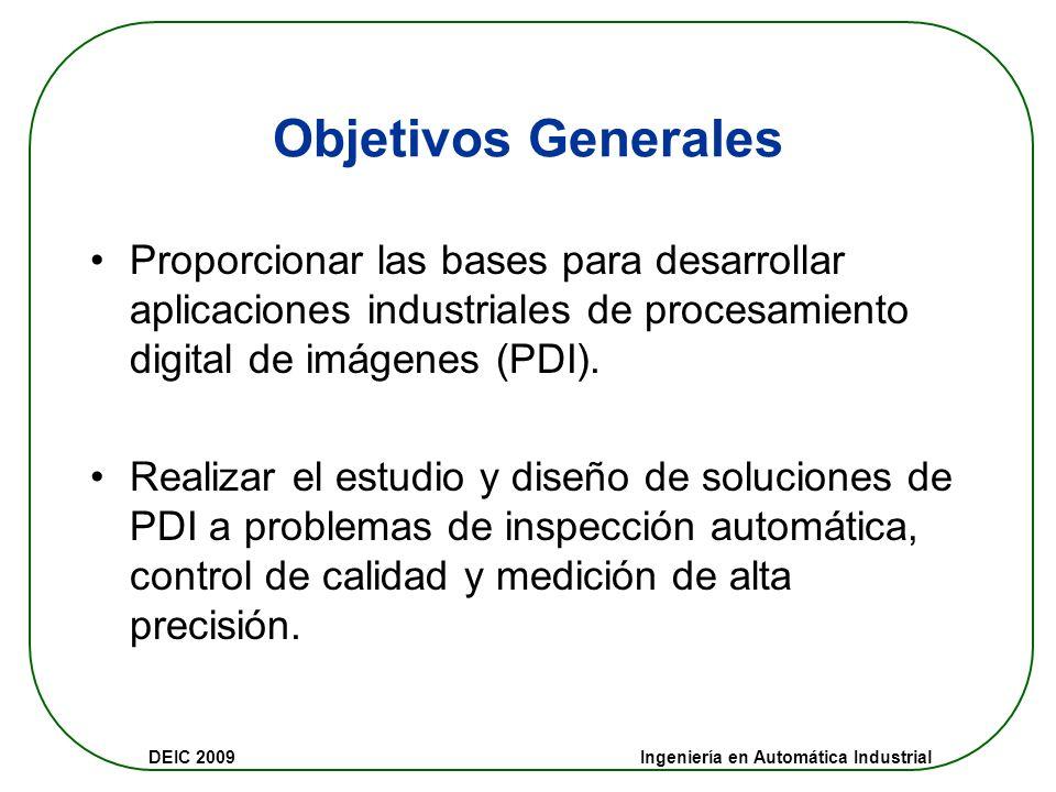 Objetivos Generales Proporcionar las bases para desarrollar aplicaciones industriales de procesamiento digital de imágenes (PDI).