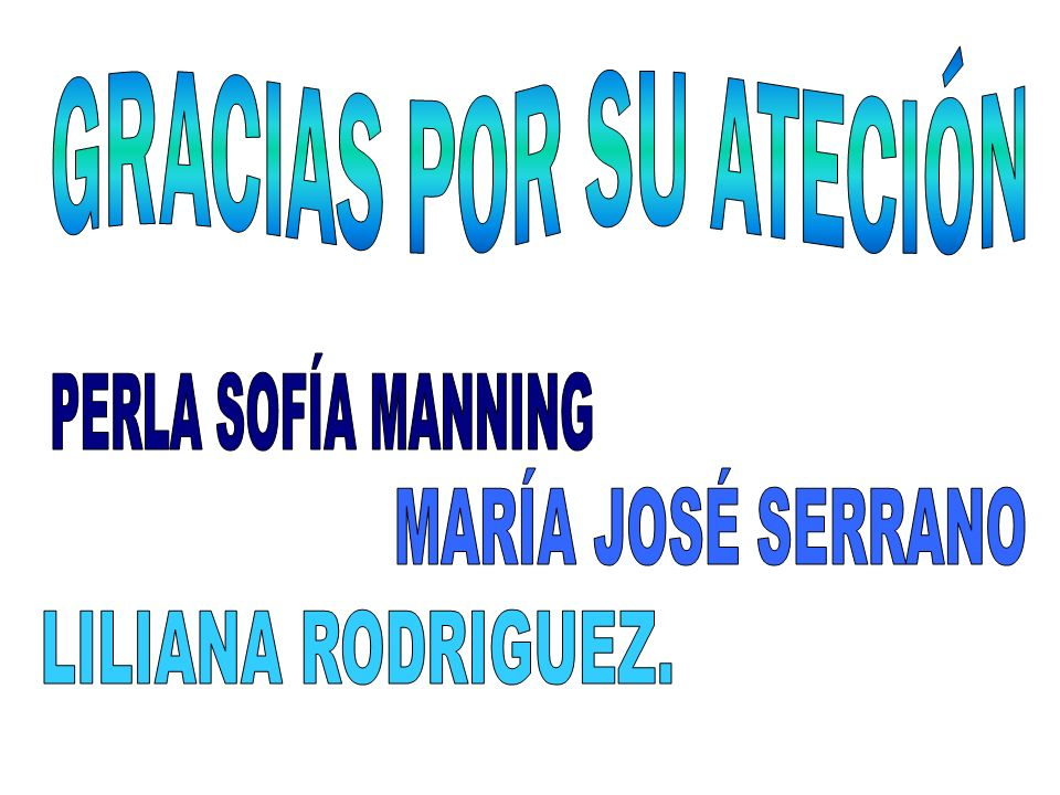 GRACIAS POR SU ATECIÓN PERLA SOFÍA MANNING MARÍA JOSÉ SERRANO LILIANA RODRIGUEZ.