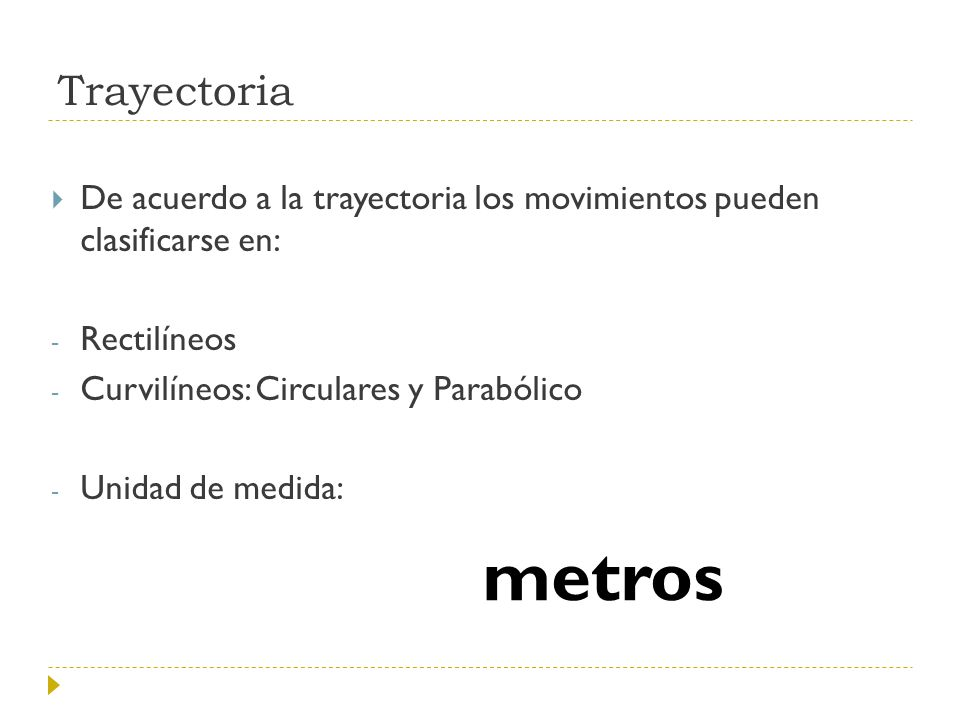 Trayectoria De acuerdo a la trayectoria los movimientos pueden clasificarse en: Rectilíneos. Curvilíneos: Circulares y Parabólico.