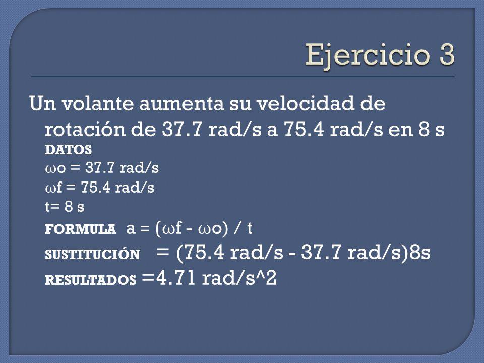 Ejercicio 3 Un volante aumenta su velocidad de rotación de 37.7 rad/s a 75.4 rad/s en 8 s DATOS. ωo = 37.7 rad/s
