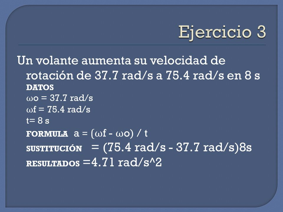 Ejercicio 3Un volante aumenta su velocidad de rotación de 37.7 rad/s a 75.4 rad/s en 8 s DATOS. ωo = 37.7 rad/s