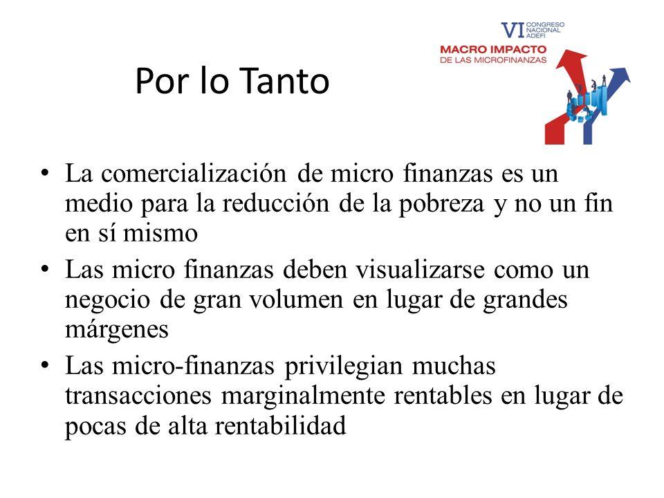 Por lo Tanto La comercialización de micro finanzas es un medio para la reducción de la pobreza y no un fin en sí mismo.
