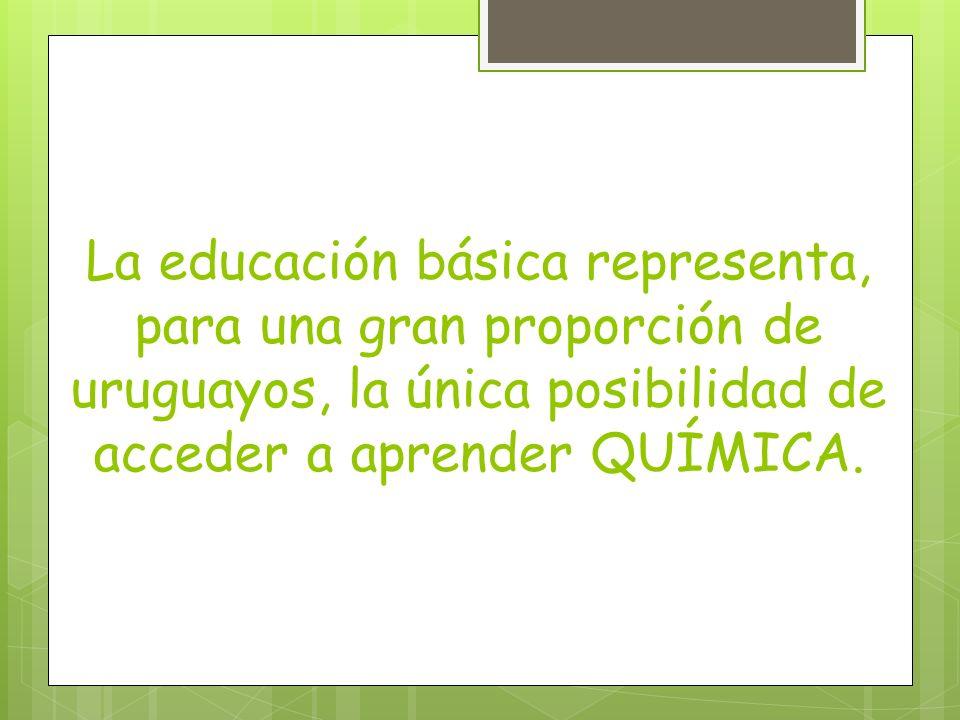 La educación básica representa, para una gran proporción de uruguayos, la única posibilidad de acceder a aprender QUÍMICA.