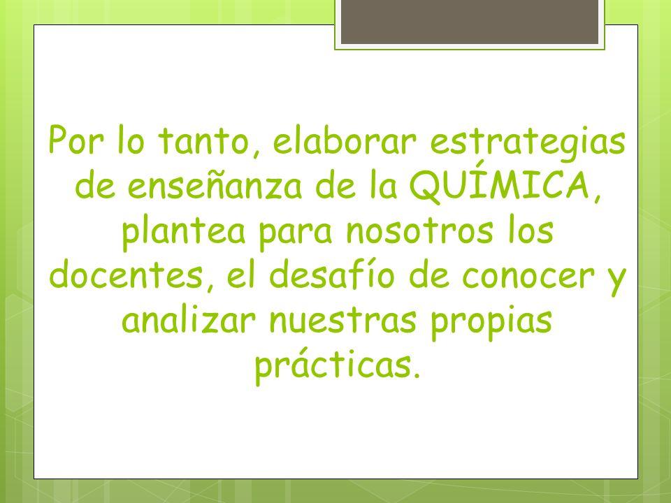 Por lo tanto, elaborar estrategias de enseñanza de la QUÍMICA, plantea para nosotros los docentes, el desafío de conocer y analizar nuestras propias prácticas.