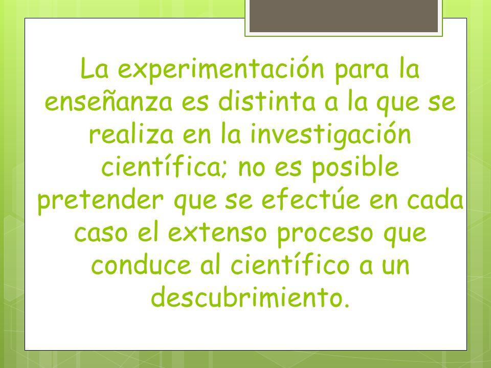 La experimentación para la enseñanza es distinta a la que se realiza en la investigación científica; no es posible pretender que se efectúe en cada caso el extenso proceso que conduce al científico a un descubrimiento.