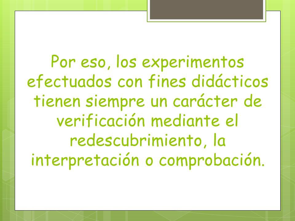 Por eso, los experimentos efectuados con fines didácticos tienen siempre un carácter de verificación mediante el redescubrimiento, la interpretación o comprobación.