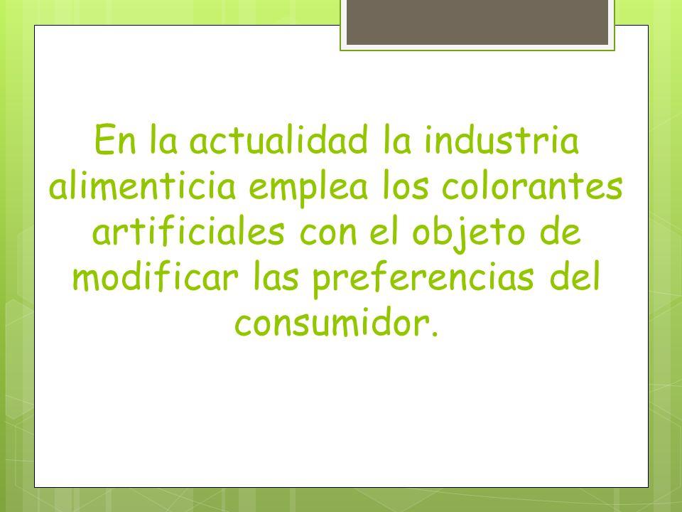 En la actualidad la industria alimenticia emplea los colorantes artificiales con el objeto de modificar las preferencias del consumidor.