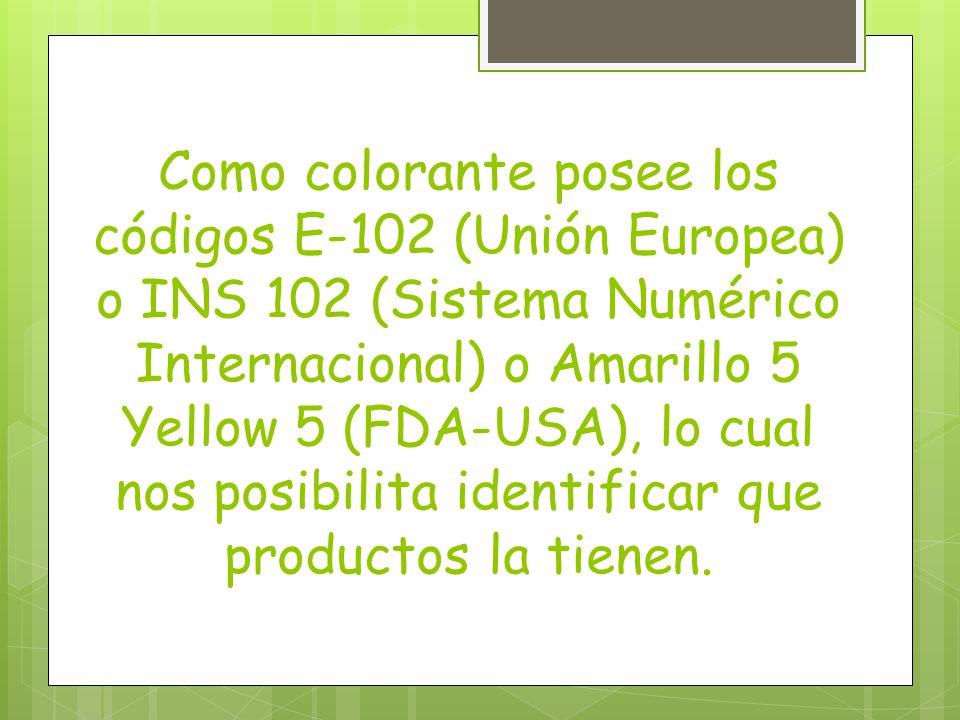 Como colorante posee los códigos E-102 (Unión Europea) o INS 102 (Sistema Numérico Internacional) o Amarillo 5 Yellow 5 (FDA-USA), lo cual nos posibilita identificar que productos la tienen.