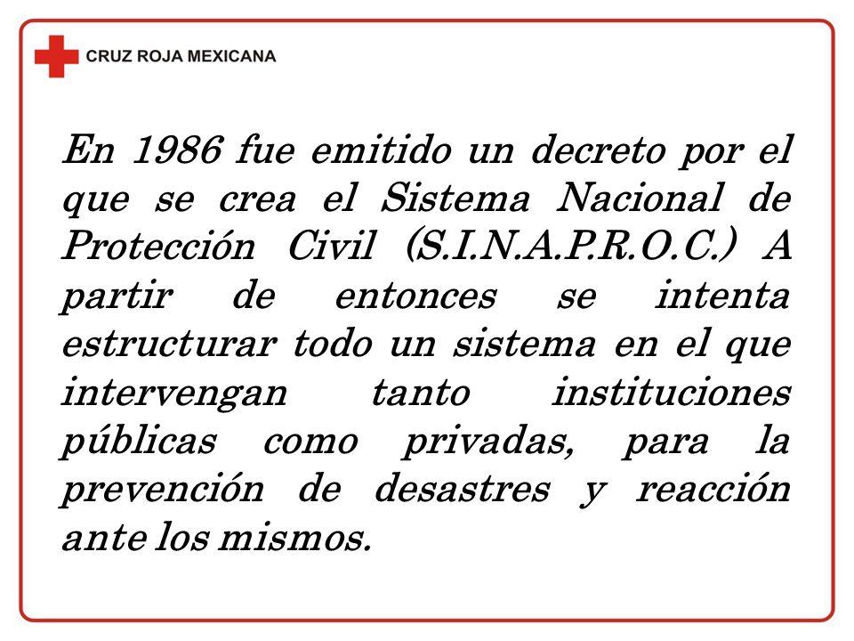 En 1986 fue emitido un decreto por el que se crea el Sistema Nacional de Protección Civil (S.I.N.A.P.R.O.C.) A partir de entonces se intenta estructurar todo un sistema en el que intervengan tanto instituciones públicas como privadas, para la prevención de desastres y reacción ante los mismos.