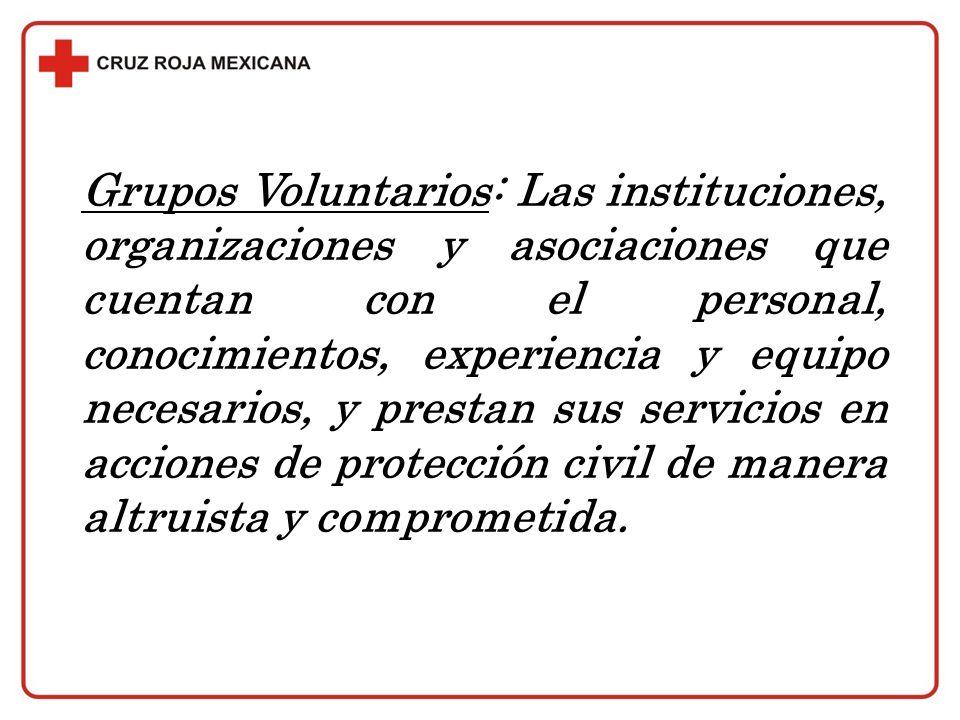 Grupos Voluntarios: Las instituciones, organizaciones y asociaciones que cuentan con el personal, conocimientos, experiencia y equipo necesarios, y prestan sus servicios en acciones de protección civil de manera altruista y comprometida.
