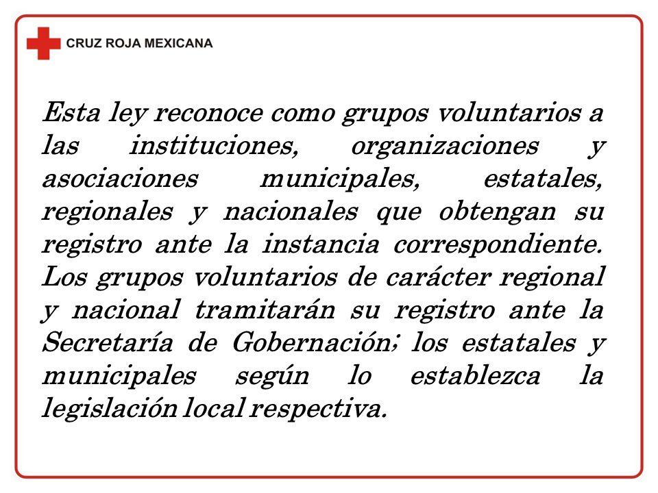 Esta ley reconoce como grupos voluntarios a las instituciones, organizaciones y asociaciones municipales, estatales, regionales y nacionales que obtengan su registro ante la instancia correspondiente.