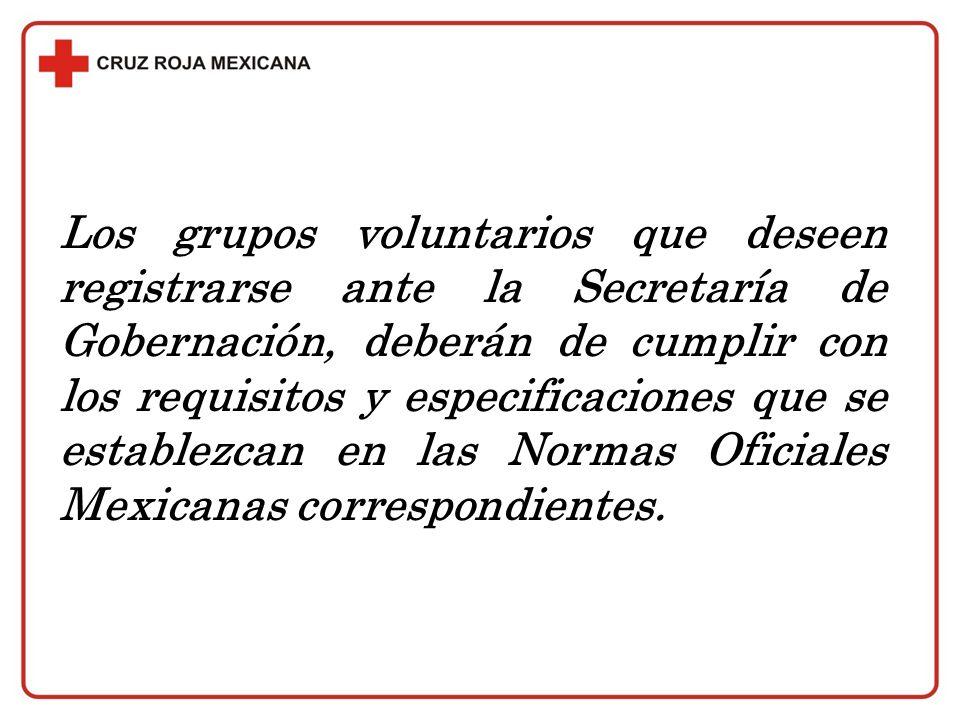Los grupos voluntarios que deseen registrarse ante la Secretaría de Gobernación, deberán de cumplir con los requisitos y especificaciones que se establezcan en las Normas Oficiales Mexicanas correspondientes.