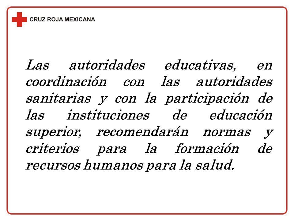 Las autoridades educativas, en coordinación con las autoridades sanitarias y con la participación de las instituciones de educación superior, recomendarán normas y criterios para la formación de recursos humanos para la salud.