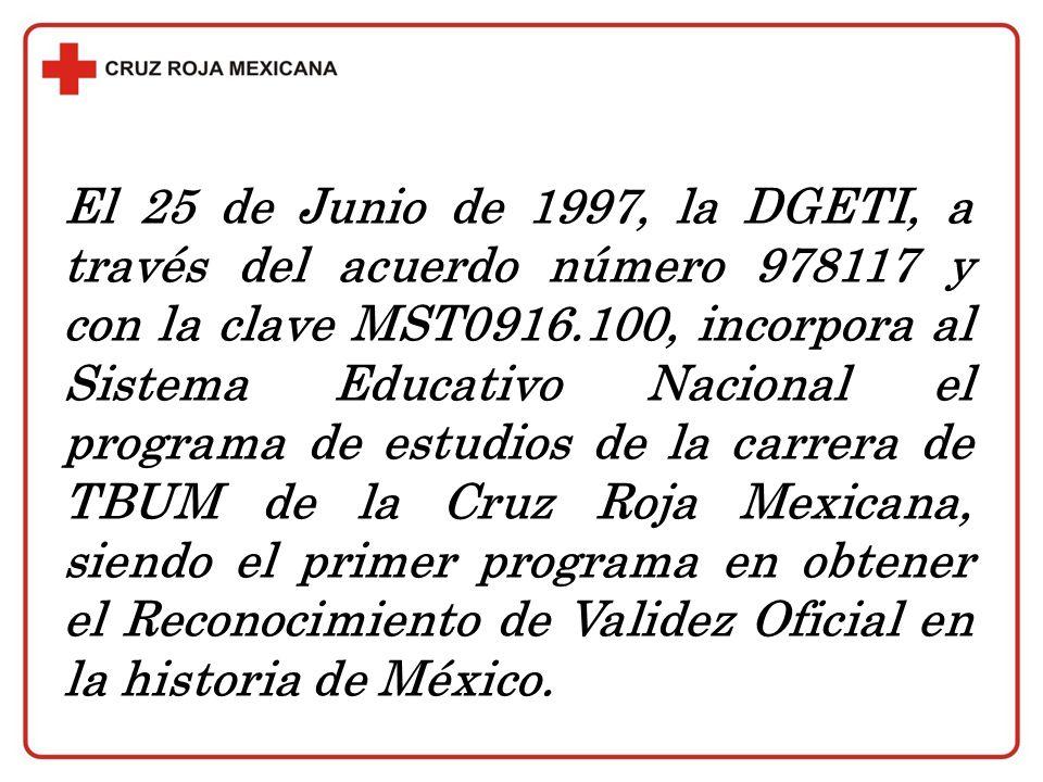 El 25 de Junio de 1997, la DGETI, a través del acuerdo número 978117 y con la clave MST0916.100, incorpora al Sistema Educativo Nacional el programa de estudios de la carrera de TBUM de la Cruz Roja Mexicana, siendo el primer programa en obtener el Reconocimiento de Validez Oficial en la historia de México.