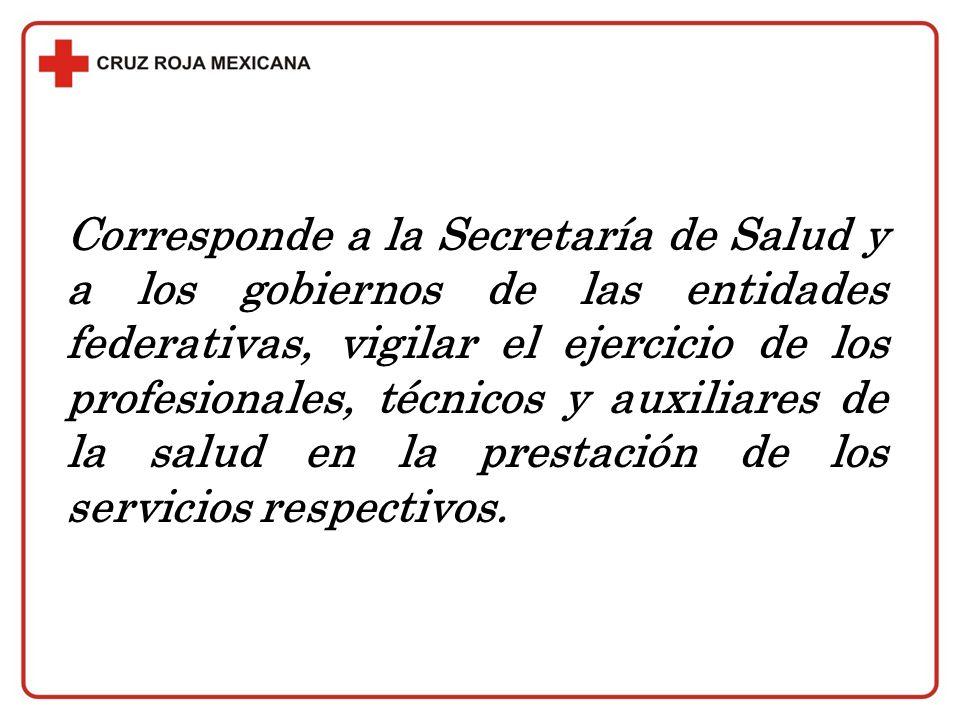 Corresponde a la Secretaría de Salud y a los gobiernos de las entidades federativas, vigilar el ejercicio de los profesionales, técnicos y auxiliares de la salud en la prestación de los servicios respectivos.