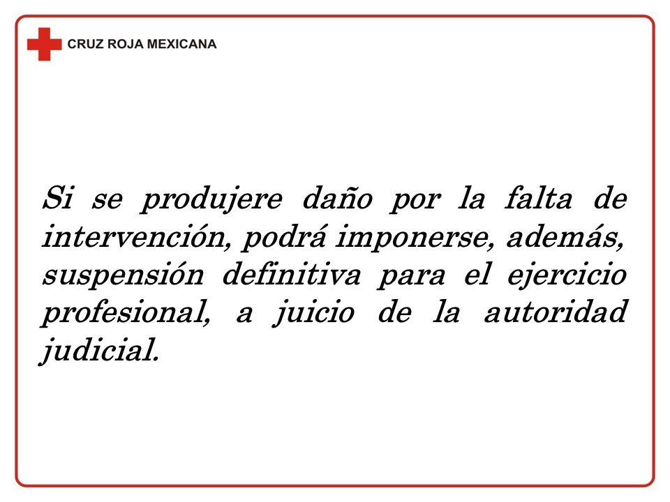 Si se produjere daño por la falta de intervención, podrá imponerse, además, suspensión definitiva para el ejercicio profesional, a juicio de la autoridad judicial.