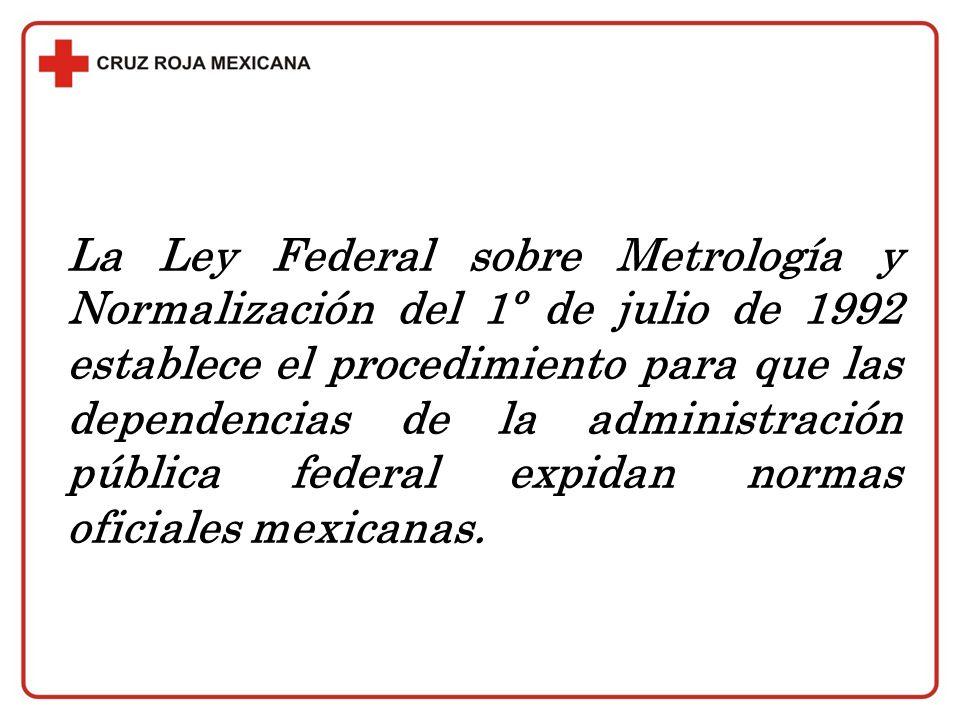 La Ley Federal sobre Metrología y Normalización del 1º de julio de 1992 establece el procedimiento para que las dependencias de la administración pública federal expidan normas oficiales mexicanas.