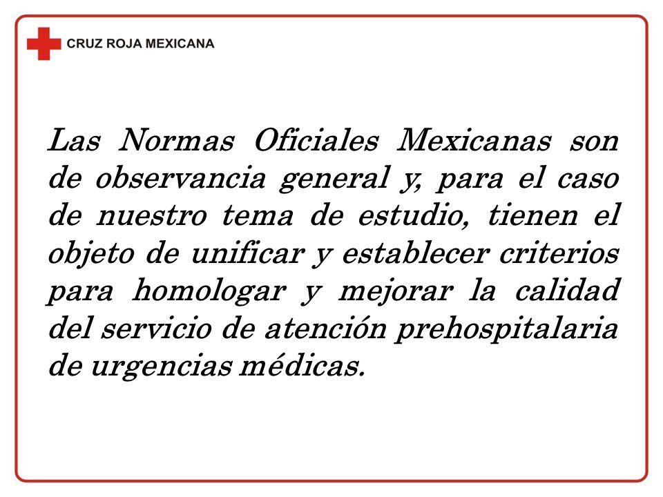 Las Normas Oficiales Mexicanas son de observancia general y, para el caso de nuestro tema de estudio, tienen el objeto de unificar y establecer criterios para homologar y mejorar la calidad del servicio de atención prehospitalaria de urgencias médicas.