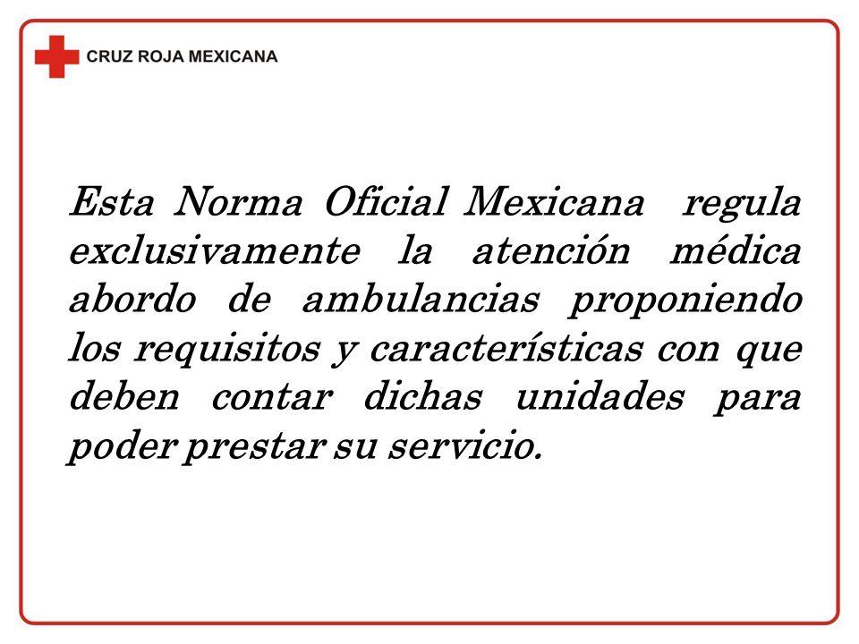 Esta Norma Oficial Mexicana regula exclusivamente la atención médica abordo de ambulancias proponiendo los requisitos y características con que deben contar dichas unidades para poder prestar su servicio.