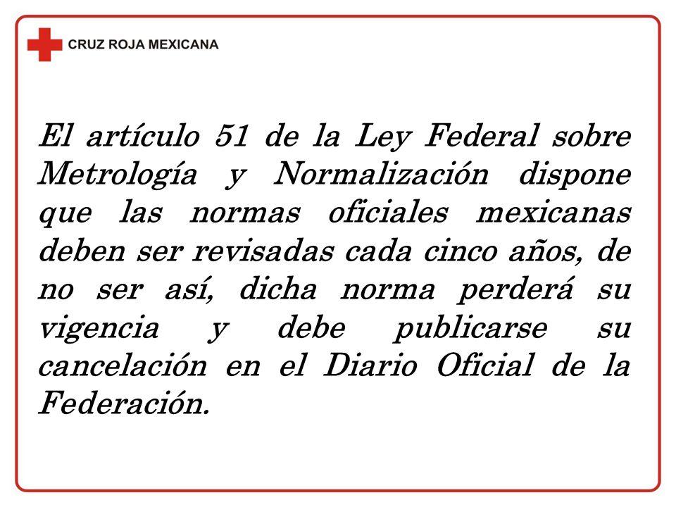 El artículo 51 de la Ley Federal sobre Metrología y Normalización dispone que las normas oficiales mexicanas deben ser revisadas cada cinco años, de no ser así, dicha norma perderá su vigencia y debe publicarse su cancelación en el Diario Oficial de la Federación.