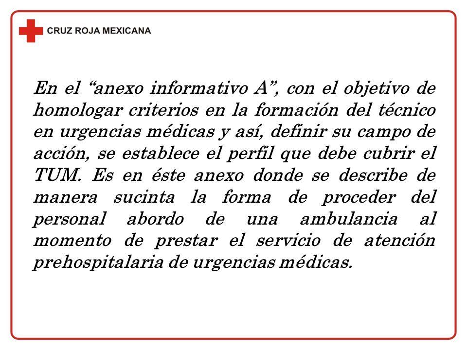 En el anexo informativo A , con el objetivo de homologar criterios en la formación del técnico en urgencias médicas y así, definir su campo de acción, se establece el perfil que debe cubrir el TUM.