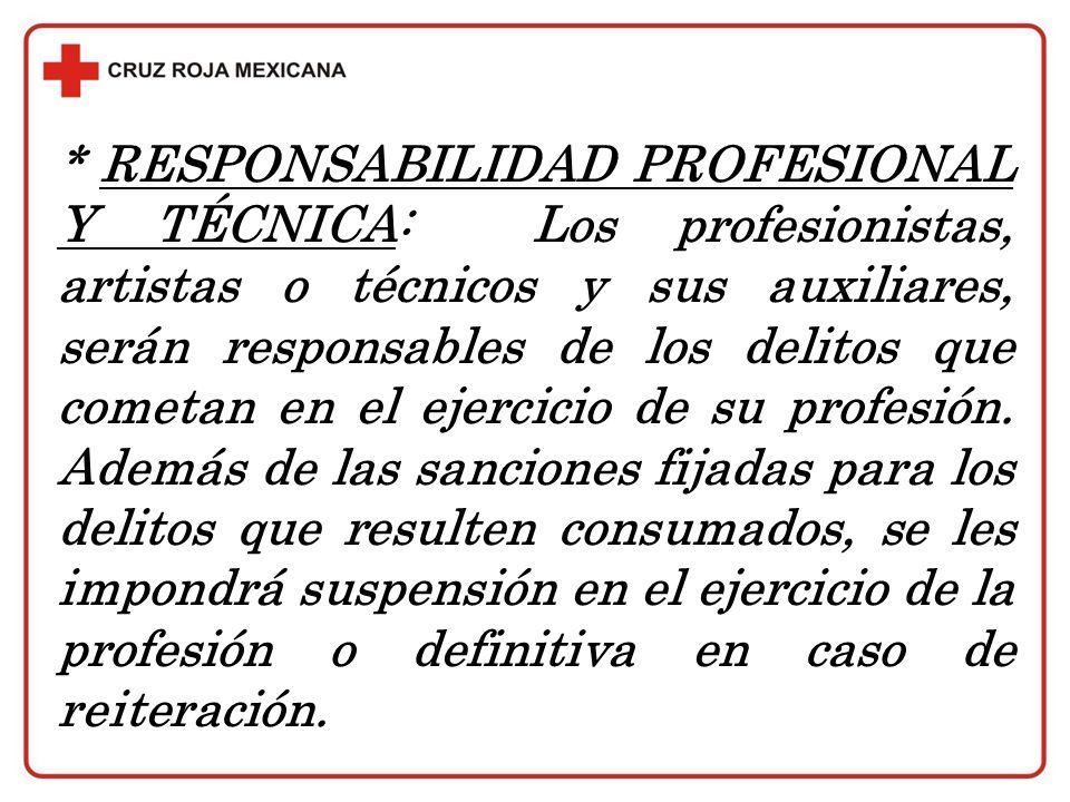 * RESPONSABILIDAD PROFESIONAL Y TÉCNICA: Los profesionistas, artistas o técnicos y sus auxiliares, serán responsables de los delitos que cometan en el ejercicio de su profesión.