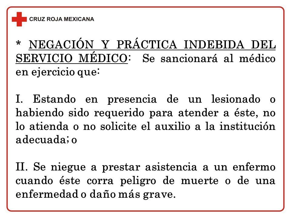 * NEGACIÓN Y PRÁCTICA INDEBIDA DEL SERVICIO MÉDICO: Se sancionará al médico en ejercicio que: