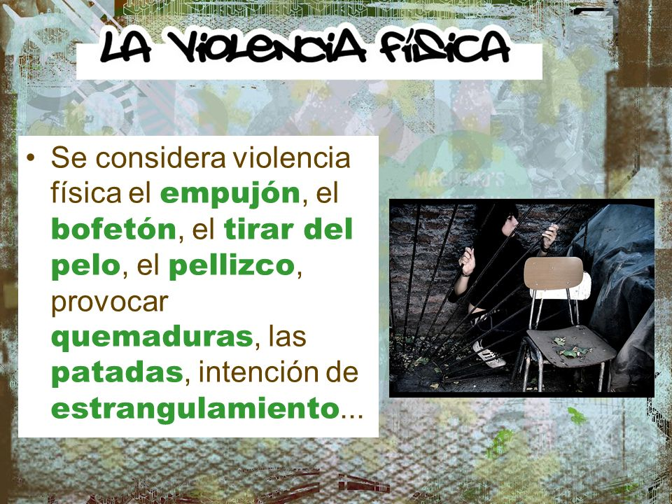 Se considera violencia física el empujón, el bofetón, el tirar del pelo, el pellizco, provocar quemaduras, las patadas, intención de estrangulamiento...
