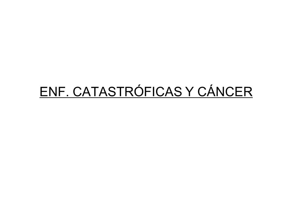 ENF. CATASTRÓFICAS Y CÁNCER