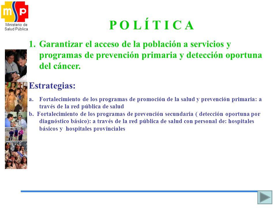 P O L Í T I C A Garantizar el acceso de la población a servicios y programas de prevención primaria y detección oportuna del cáncer.