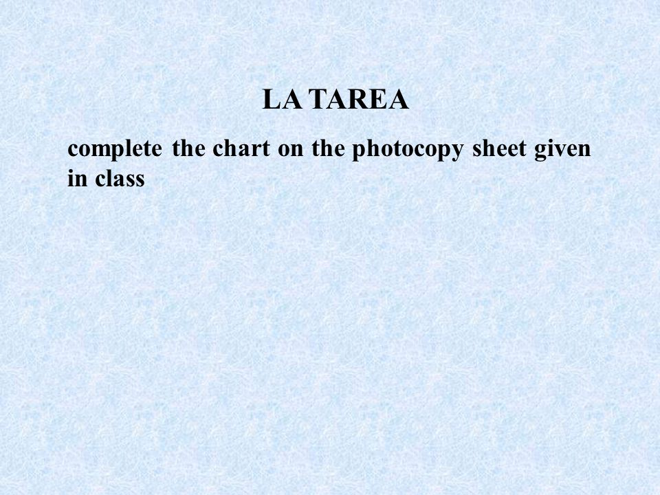 LA TAREA complete the chart on the photocopy sheet given in class