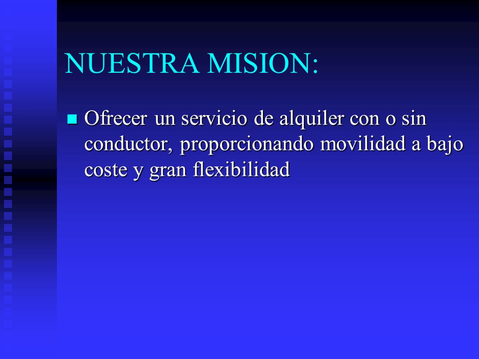 NUESTRA MISION: Ofrecer un servicio de alquiler con o sin conductor, proporcionando movilidad a bajo coste y gran flexibilidad.
