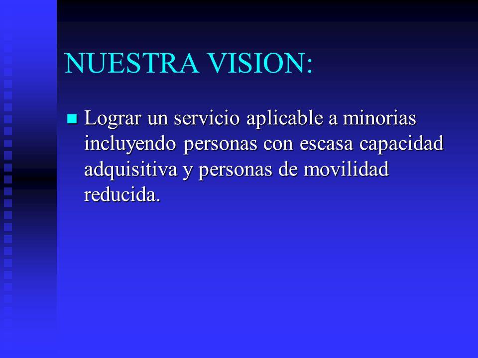 NUESTRA VISION: Lograr un servicio aplicable a minorias incluyendo personas con escasa capacidad adquisitiva y personas de movilidad reducida.