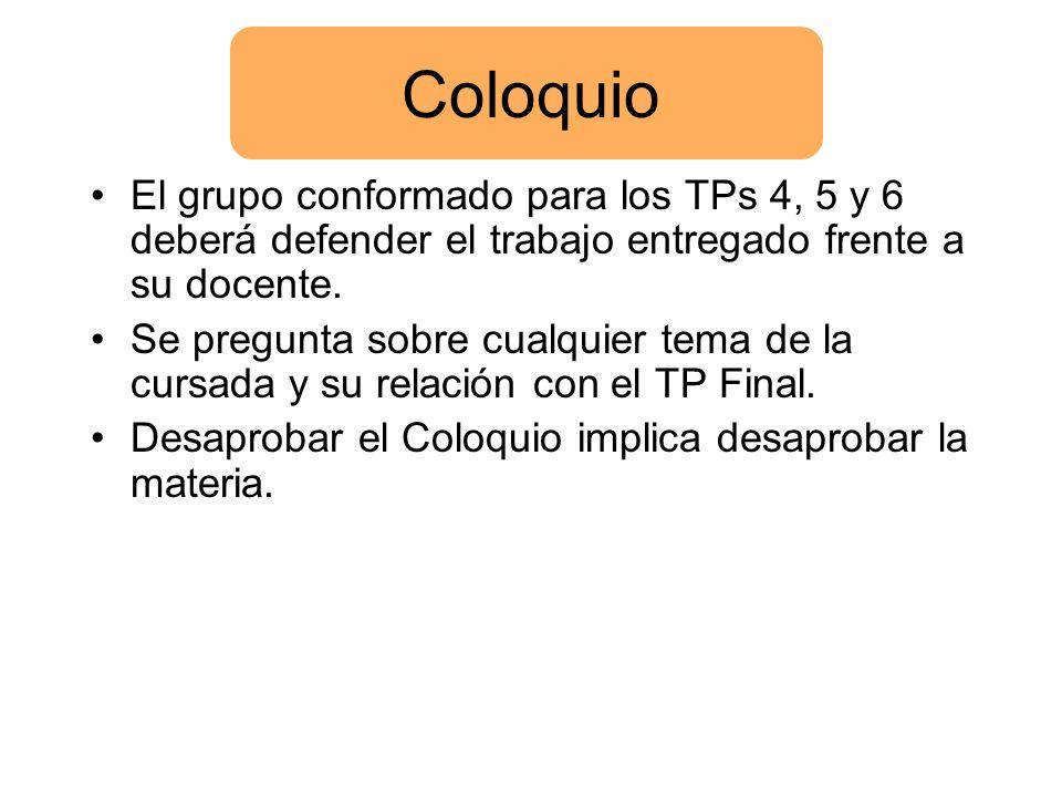 Coloquio El grupo conformado para los TPs 4, 5 y 6 deberá defender el trabajo entregado frente a su docente.