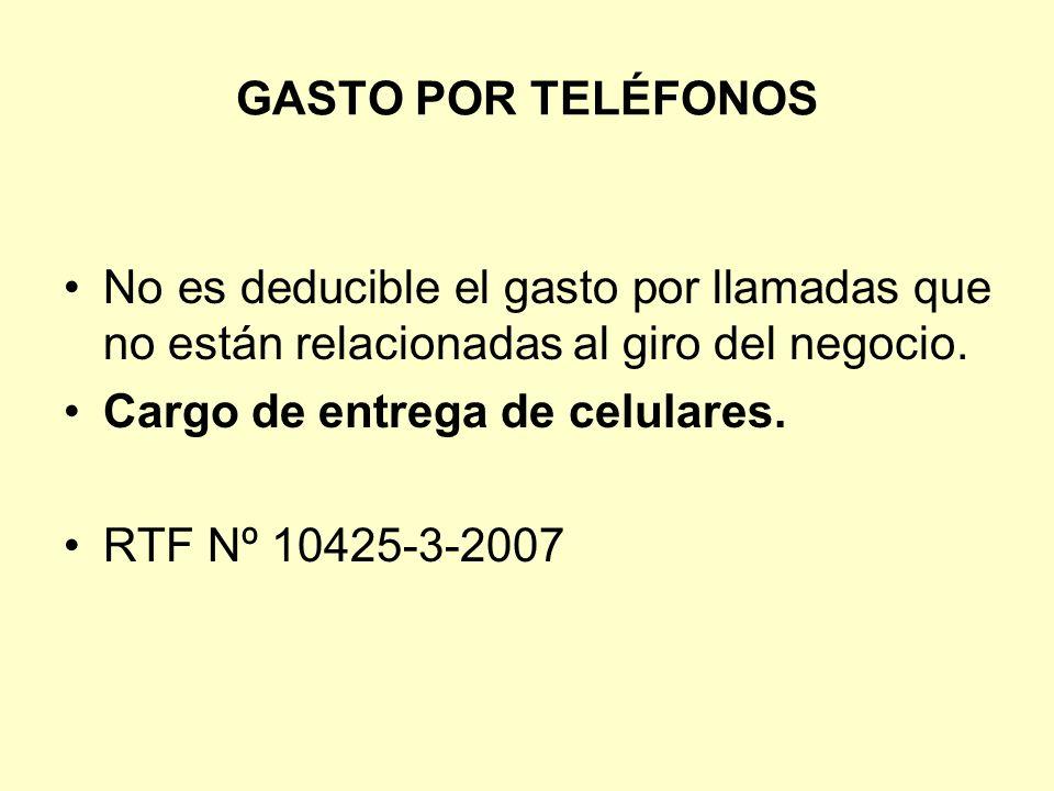 GASTO POR TELÉFONOS No es deducible el gasto por llamadas que no están relacionadas al giro del negocio.